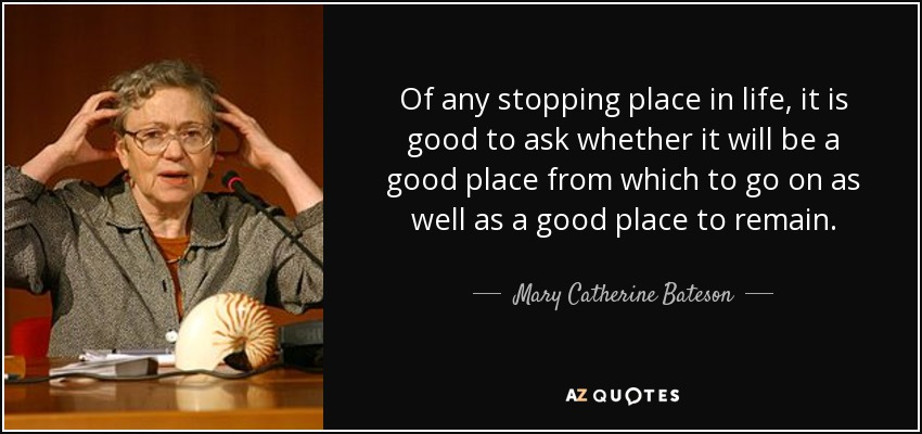 Of any stopping place in life, it is good to ask whether it will be a good place from which to go on as well as a good place to remain. - Mary Catherine Bateson