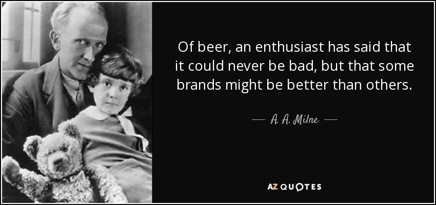 Of beer, an enthusiast has said that it could never be bad, but that some brands might be better than others. - A. A. Milne