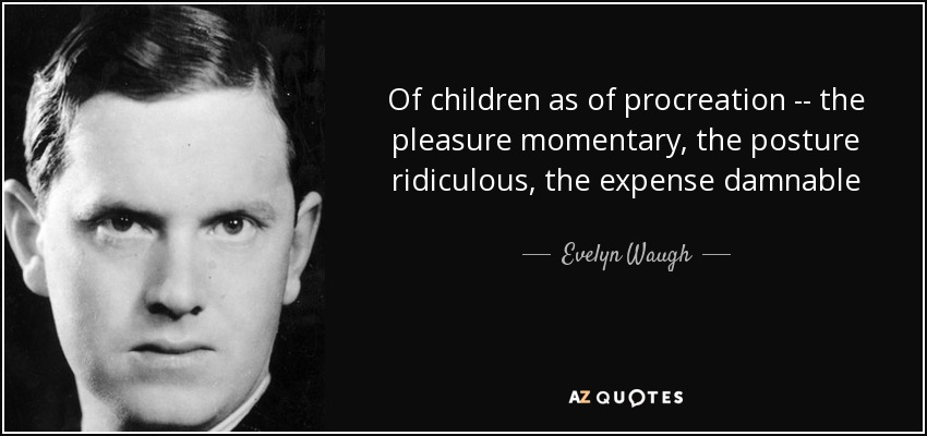 Of children as of procreation -- the pleasure momentary, the posture ridiculous, the expense damnable - Evelyn Waugh
