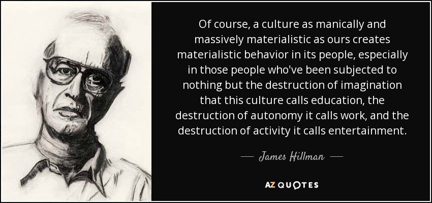 Of course, a culture as manically and massively materialistic as ours creates materialistic behavior in its people, especially in those people who've been subjected to nothing but the destruction of imagination that this culture calls education, the destruction of autonomy it calls work, and the destruction of activity it calls entertainment. - James Hillman