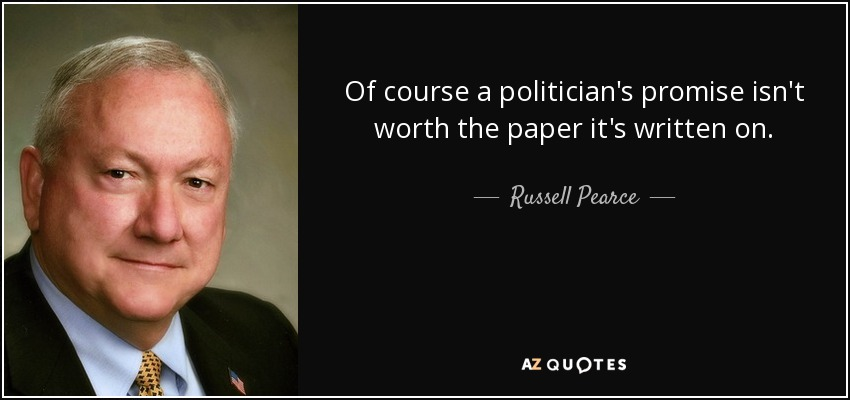 Of course a politician's promise isn't worth the paper it's written on. - Russell Pearce