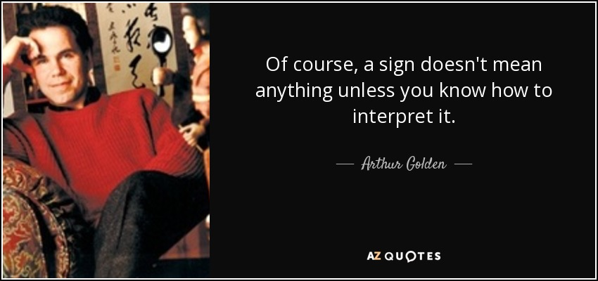 Of course, a sign doesn't mean anything unless you know how to interpret it. - Arthur Golden