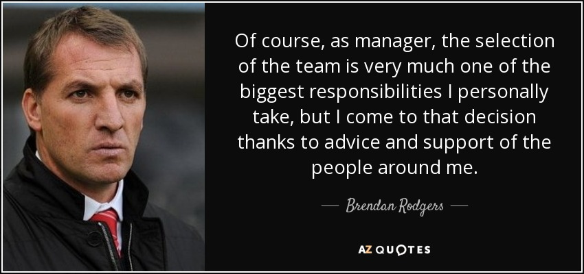 Of course, as manager, the selection of the team is very much one of the biggest responsibilities I personally take, but I come to that decision thanks to advice and support of the people around me. - Brendan Rodgers