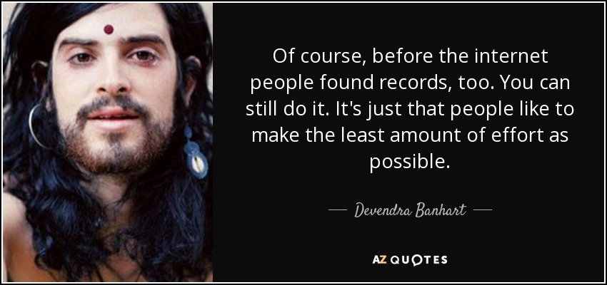 Of course, before the internet people found records, too. You can still do it. It's just that people like to make the least amount of effort as possible. - Devendra Banhart