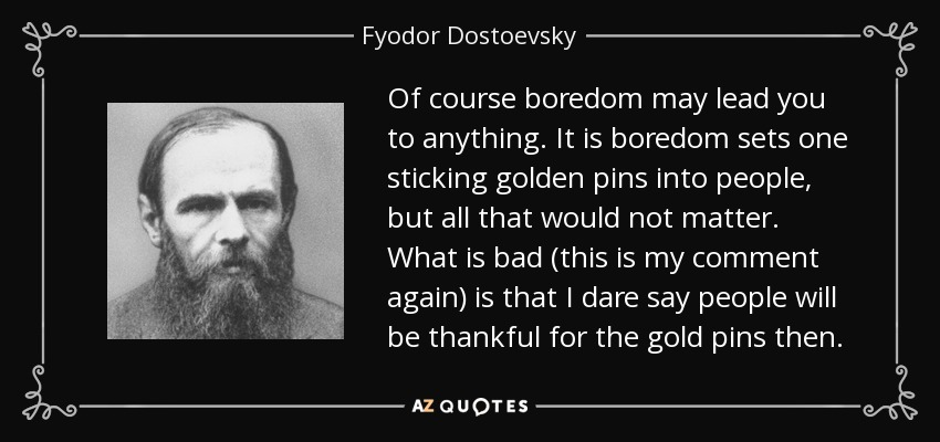 Of course boredom may lead you to anything. It is boredom sets one sticking golden pins into people, but all that would not matter. What is bad (this is my comment again) is that I dare say people will be thankful for the gold pins then. - Fyodor Dostoevsky