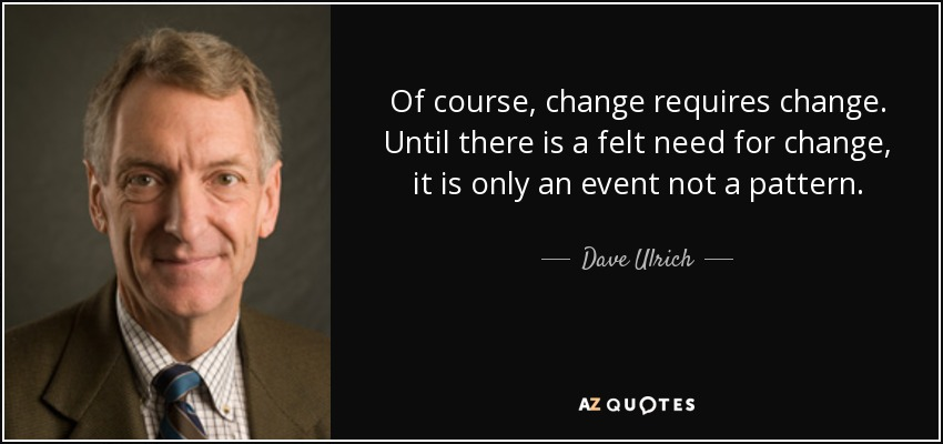 Of course, change requires change. Until there is a felt need for change, it is only an event not a pattern. - Dave Ulrich