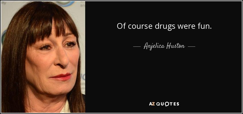 Of course drugs were fun. - Anjelica Huston