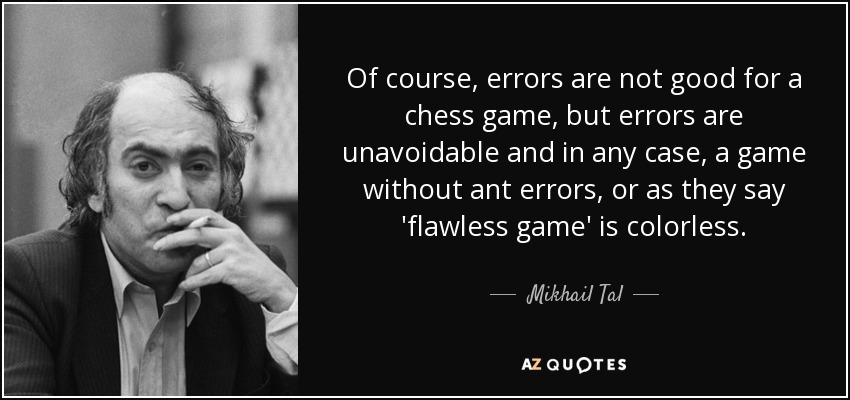 Of course, errors are not good for a chess game, but errors are unavoidable and in any case, a game without ant errors, or as they say 'flawless game' is colorless. - Mikhail Tal