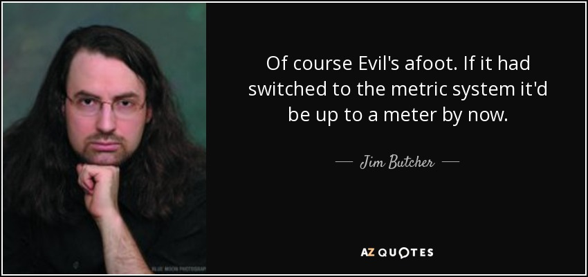 Of course Evil's afoot. If it had switched to the metric system it'd be up to a meter by now. - Jim Butcher