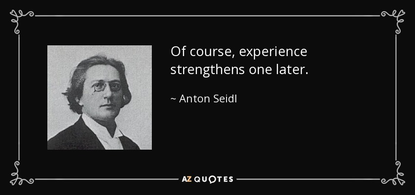 Of course, experience strengthens one later. - Anton Seidl