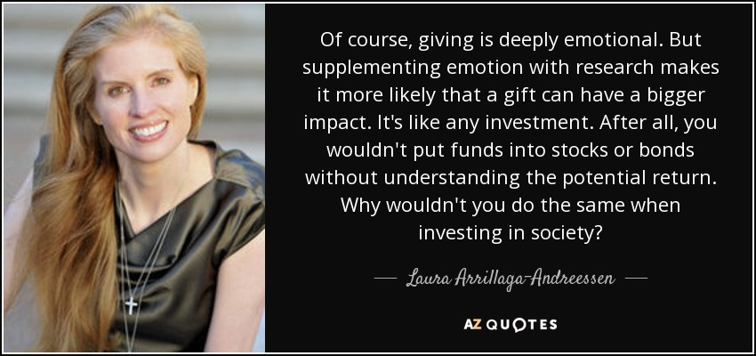 Of course, giving is deeply emotional. But supplementing emotion with research makes it more likely that a gift can have a bigger impact. It's like any investment. After all, you wouldn't put funds into stocks or bonds without understanding the potential return. Why wouldn't you do the same when investing in society? - Laura Arrillaga-Andreessen