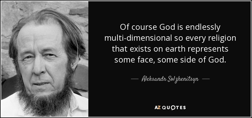 Of course God is endlessly multi-dimensional so every religion that exists on earth represents some face, some side of God. - Aleksandr Solzhenitsyn