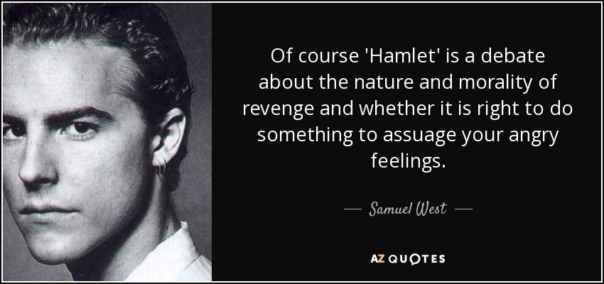 Of course 'Hamlet' is a debate about the nature and morality of revenge and whether it is right to do something to assuage your angry feelings. - Samuel West