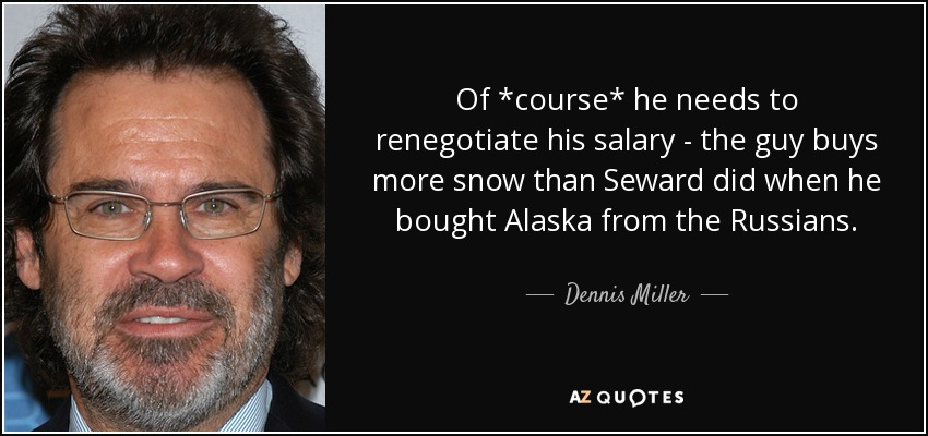 Of *course* he needs to renegotiate his salary - the guy buys more snow than Seward did when he bought Alaska from the Russians. - Dennis Miller