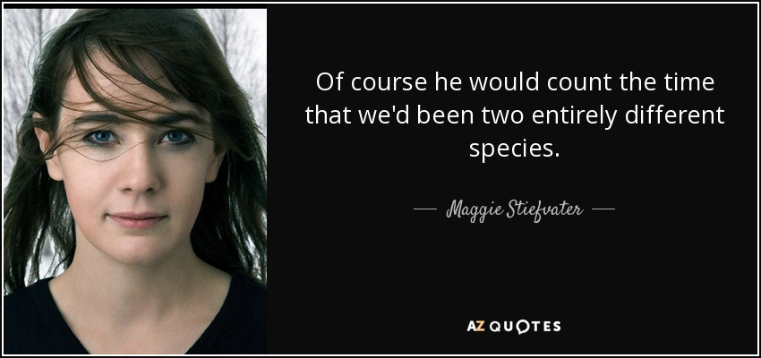 Of course he would count the time that we'd been two entirely different species. - Maggie Stiefvater