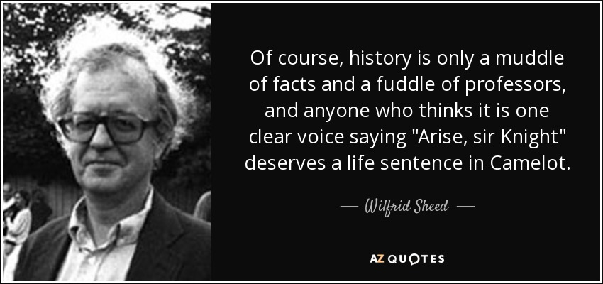Of course, history is only a muddle of facts and a fuddle of professors, and anyone who thinks it is one clear voice saying