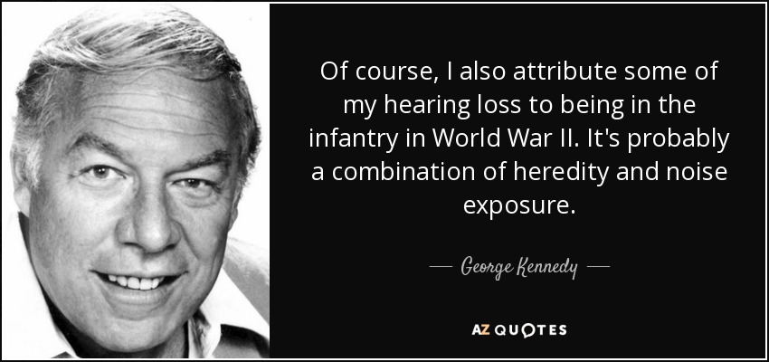 Of course, I also attribute some of my hearing loss to being in the infantry in World War II. It's probably a combination of heredity and noise exposure. - George Kennedy