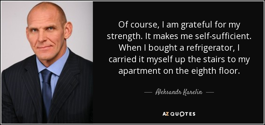 Of course, I am grateful for my strength. It makes me self-sufficient. When I bought a refrigerator, I carried it myself up the stairs to my apartment on the eighth floor. - Aleksandr Karelin