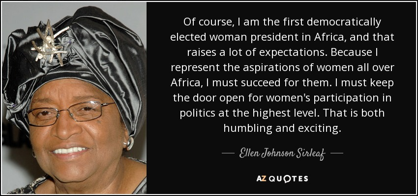 Of course, I am the first democratically elected woman president in Africa, and that raises a lot of expectations. Because I represent the aspirations of women all over Africa, I must succeed for them. I must keep the door open for women's participation in politics at the highest level. That is both humbling and exciting. - Ellen Johnson Sirleaf