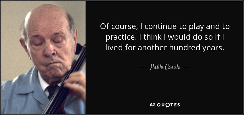 Pablo Casals Quote: Of Course, I Continue To Play And To