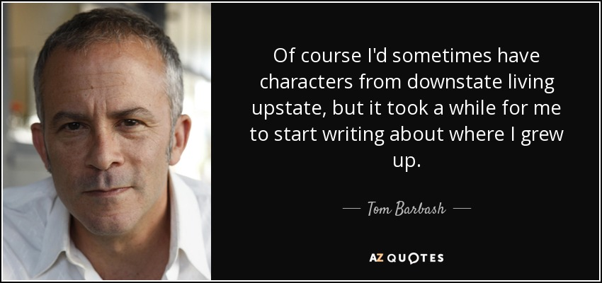 Of course I'd sometimes have characters from downstate living upstate, but it took a while for me to start writing about where I grew up. - Tom Barbash