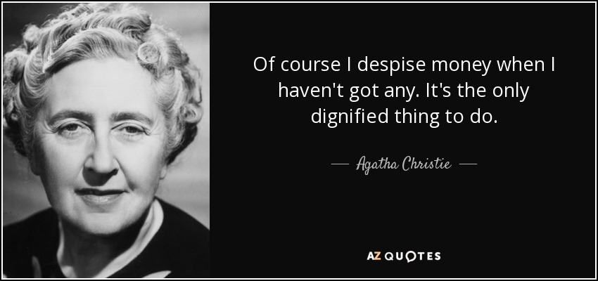 Of course I despise money when I haven't got any. It's the only dignified thing to do. - Agatha Christie