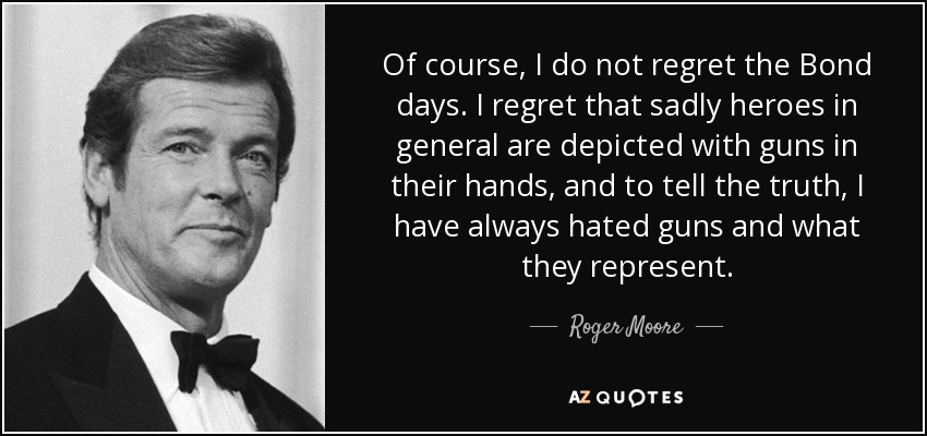 Of course, I do not regret the Bond days. I regret that sadly heroes in general are depicted with guns in their hands, and to tell the truth, I have always hated guns and what they represent. - Roger Moore