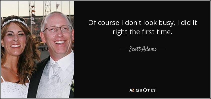 Of course I don't look busy, I did it right the first time. - Scott Adams