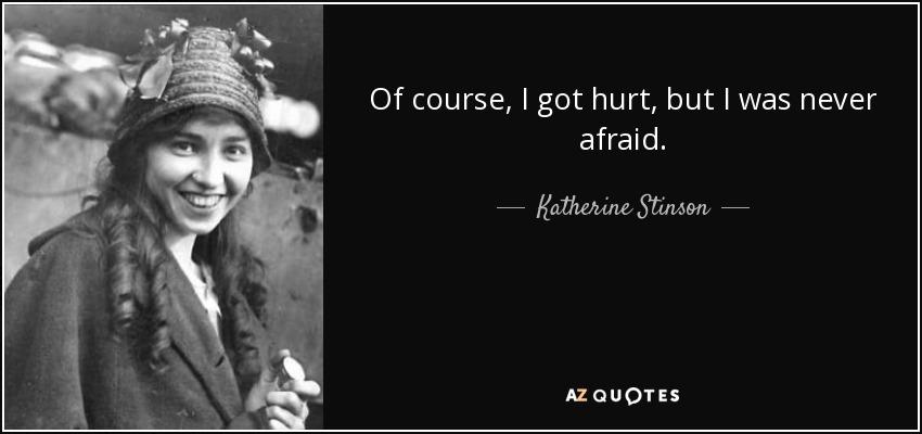 Of course, I got hurt, but I was never afraid. - Katherine Stinson