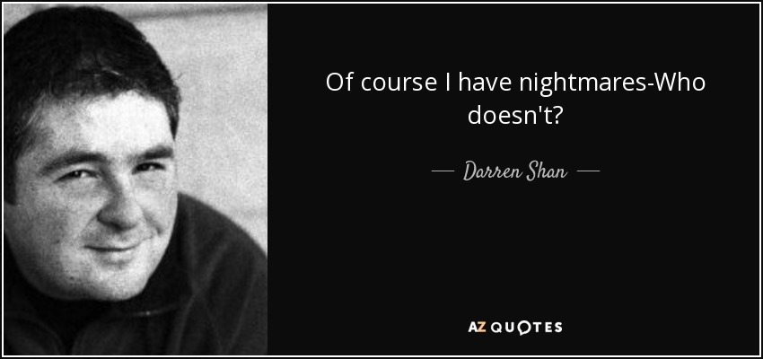 Of course I have nightmares-Who doesn't? - Darren Shan
