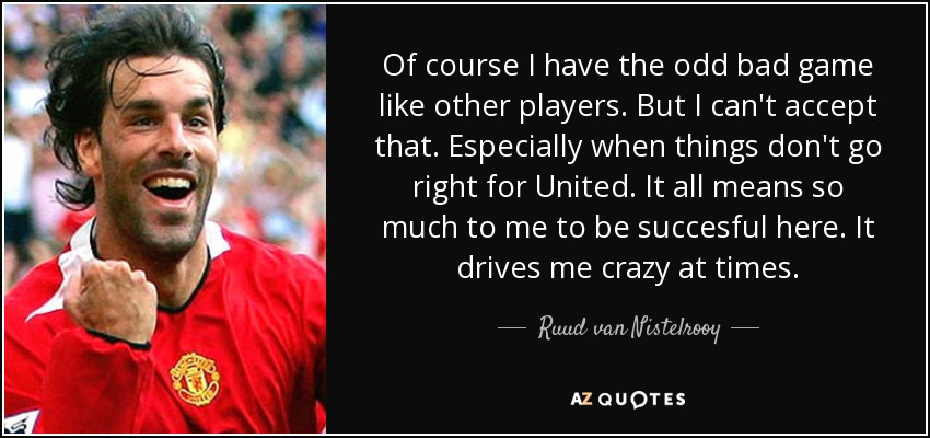 Of course I have the odd bad game like other players. But I can't accept that. Especially when things don't go right for United. It all means so much to me to be succesful here. It drives me crazy at times. - Ruud van Nistelrooy