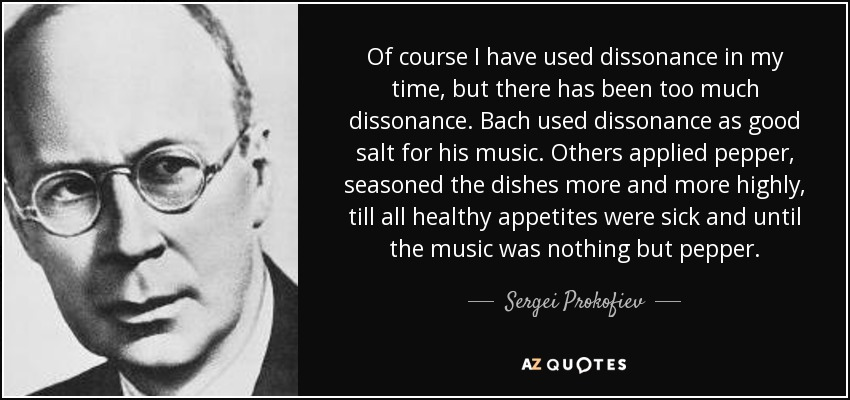 Of course I have used dissonance in my time, but there has been too much dissonance. Bach used dissonance as good salt for his music. Others applied pepper, seasoned the dishes more and more highly, till all healthy appetites were sick and until the music was nothing but pepper. - Sergei Prokofiev