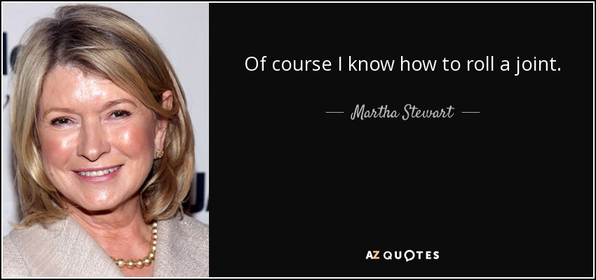 Of course I know how to roll a joint. - Martha Stewart