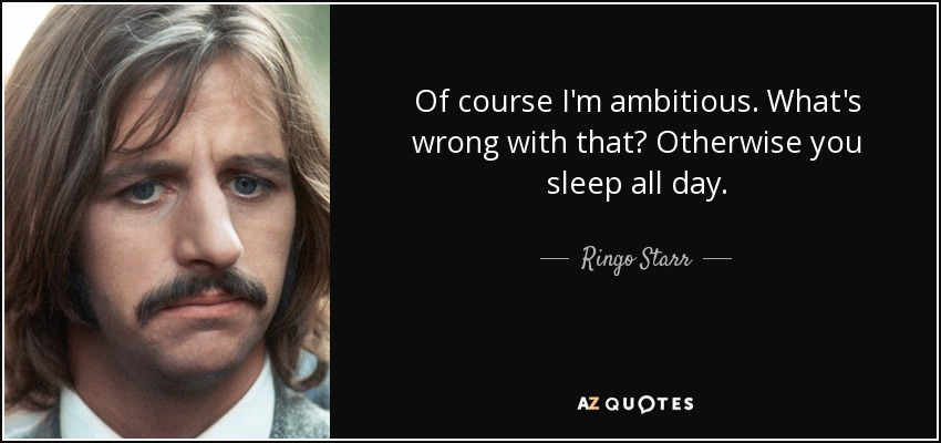 Of course I'm ambitious. What's wrong with that? Otherwise you sleep all day. - Ringo Starr