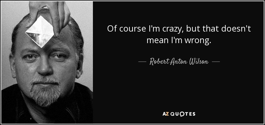 Of course I'm crazy, but that doesn't mean I'm wrong. - Robert Anton Wilson