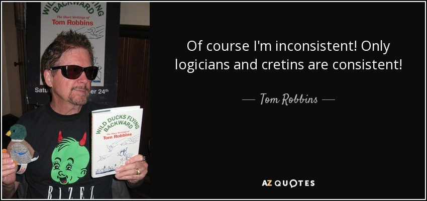 Of course I'm inconsistent! Only logicians and cretins are consistent! - Tom Robbins