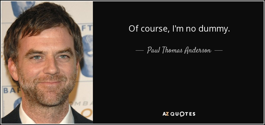 Of course, I'm no dummy. - Paul Thomas Anderson
