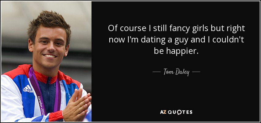 Of course I still fancy girls but right now I'm dating a guy and I couldn't be happier. - Tom Daley