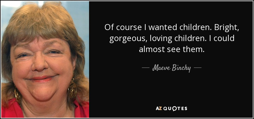 Of course I wanted children. Bright, gorgeous, loving children. I could almost see them. - Maeve Binchy