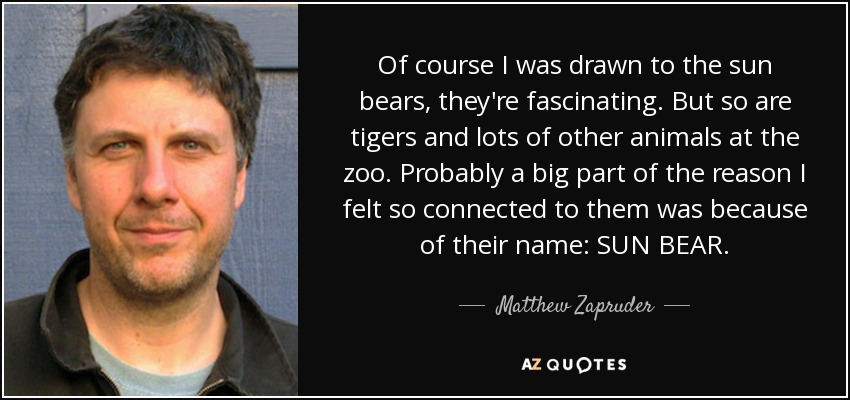 Of course I was drawn to the sun bears, they're fascinating. But so are tigers and lots of other animals at the zoo. Probably a big part of the reason I felt so connected to them was because of their name: SUN BEAR. - Matthew Zapruder