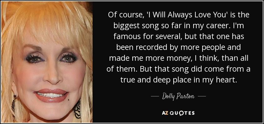 Of course, 'I Will Always Love You' is the biggest song so far in my career. I'm famous for several, but that one has been recorded by more people and made me more money, I think, than all of them. But that song did come from a true and deep place in my heart. - Dolly Parton