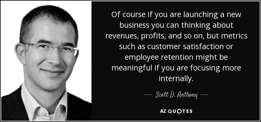 Of course if you are launching a new business you can thinking about revenues, profits, and so on, but metrics such as customer satisfaction or employee retention might be meaningful if you are focusing more internally. - Scott D. Anthony