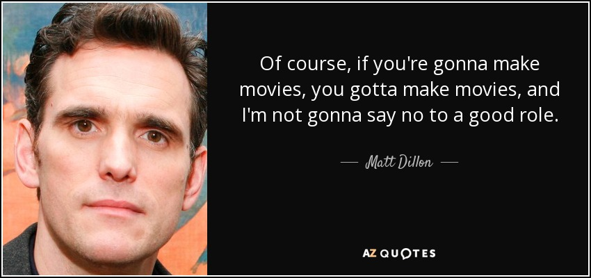 Of course, if you're gonna make movies, you gotta make movies, and I'm not gonna say no to a good role. - Matt Dillon