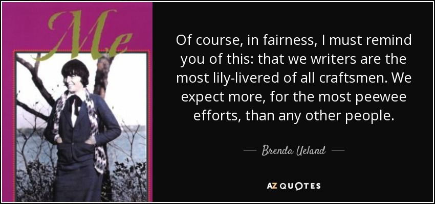Of course, in fairness, I must remind you of this: that we writers are the most lily-livered of all craftsmen. We expect more, for the most peewee efforts, than any other people. - Brenda Ueland
