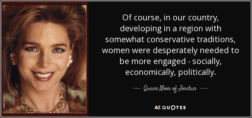 Of course, in our country, developing in a region with somewhat conservative traditions, women were desperately needed to be more engaged - socially, economically, politically. - Queen Noor of Jordan