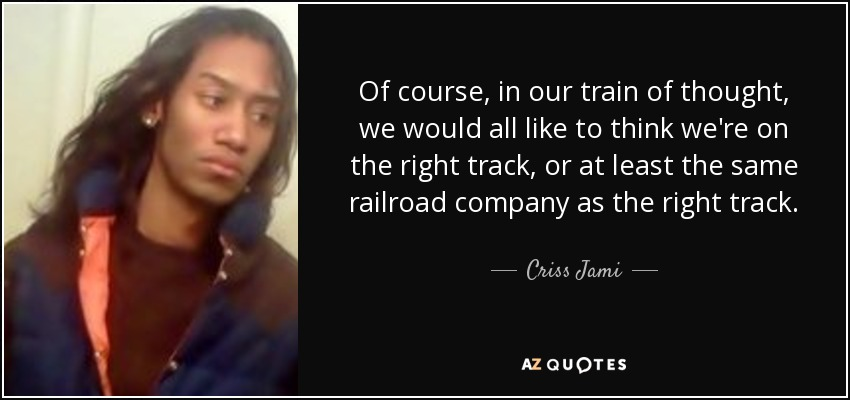 Of course, in our train of thought, we would all like to think we're on the right track, or at least the same railroad company as the right track. - Criss Jami