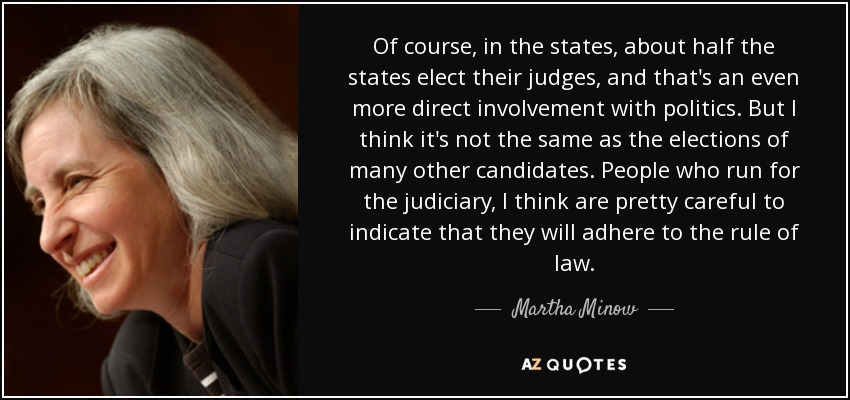 Of course, in the states, about half the states elect their judges, and that's an even more direct involvement with politics. But I think it's not the same as the elections of many other candidates. People who run for the judiciary, I think are pretty careful to indicate that they will adhere to the rule of law. - Martha Minow