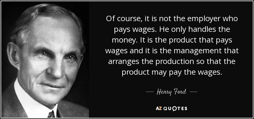 Of course, it is not the employer who pays wages. He only handles the money. It is the product that pays wages and it is the management that arranges the production so that the product may pay the wages. - Henry Ford