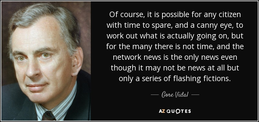 Of course, it is possible for any citizen with time to spare, and a canny eye, to work out what is actually going on, but for the many there is not time, and the network news is the only news even though it may not be news at all but only a series of flashing fictions. - Gore Vidal