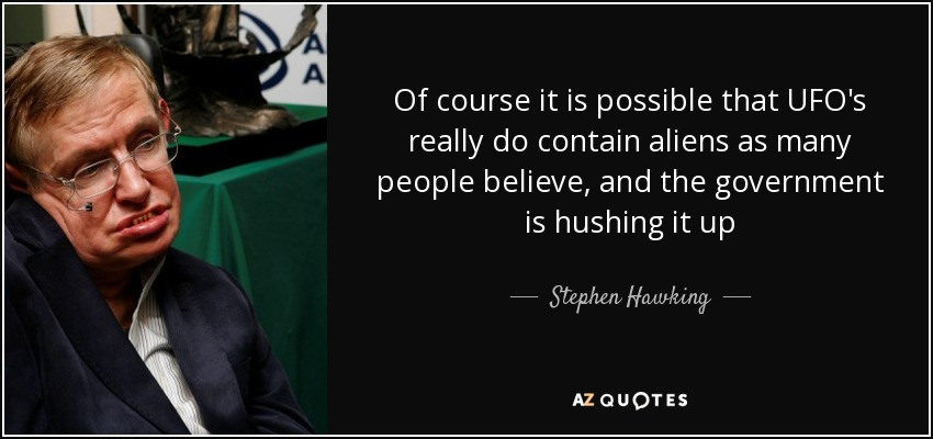 Of course it is possible that UFO's really do contain aliens as many people believe, and the government is hushing it up - Stephen Hawking